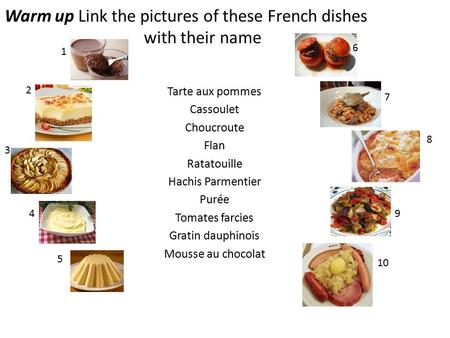 Warm up Link the pictures of these French dishes with their name Tarte aux pommes Cassoulet Choucroute Flan Ratatouille Hachis Parmentier Purée Tomates.