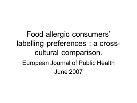 Food allergic consumers' labelling preferences : a cross- cultural comparison. European Journal of Public Health June 2007.