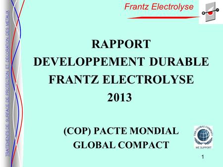 TRAITEMENTS DE SURFACE DE PROTECTION ET DECORATION DES METAUX Frantz Electrolyse RAPPORT DEVELOPPEMENT DURABLE FRANTZ ELECTROLYSE 2013 (COP) PACTE MONDIAL.
