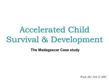 Accelerated Child Survival & Development Wash. DC, Feb. 9, 2005 The Madagascar Case study.