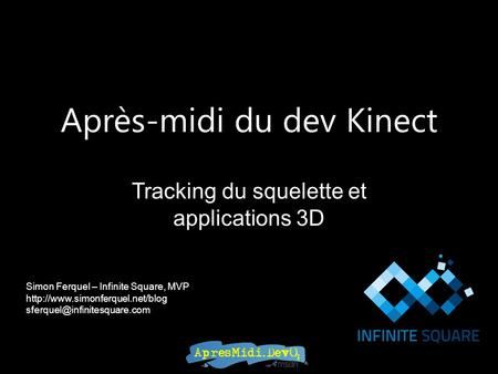 Après-midi du dev Kinect Tracking du squelette et applications 3D Simon Ferquel – Infinite Square, MVP