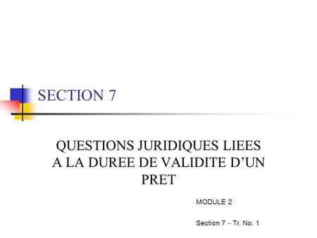SECTION 7 QUESTIONS JURIDIQUES LIEES A LA DUREE DE VALIDITE D'UN PRET MODULE 2 Section 7 – Tr. No. 1.