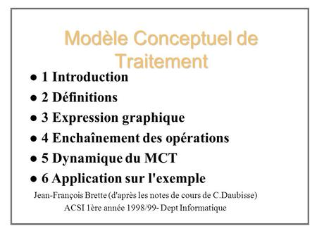 Modèle Conceptuel de Traitement l 1 Introduction l 2 Définitions l 3 Expression graphique l 4 Enchaînement des opérations l 5 Dynamique du MCT l 6 Application.