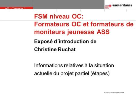 ASS – Transparent 1 © Alliance suisse des samaritains FSM niveau OC: Formateurs OC et formateurs de moniteurs jeunesse ASS Exposé d´introduction de Christine.
