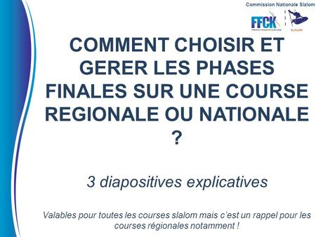 Commission Nationale Slalom COMMENT CHOISIR ET GERER LES PHASES FINALES SUR UNE COURSE REGIONALE OU NATIONALE ? 3 diapositives explicatives Valables pour.