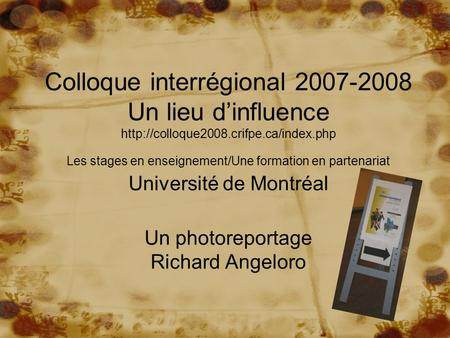Colloque interrégional 2007-2008 Un lieu d'influence http://colloque2008.crifpe.ca/index.php Les stages en enseignement/Une formation en partenariat Université.