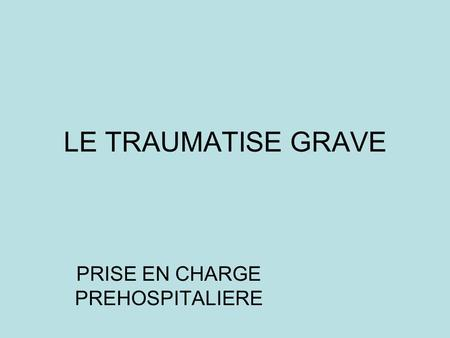 LE TRAUMATISE GRAVE PRISE EN CHARGE PREHOSPITALIERE.
