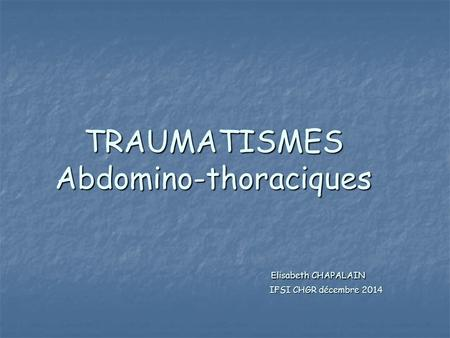 TRAUMATISMES Abdomino-thoraciques Elisabeth CHAPALAIN IFSI CHGR décembre 2014.