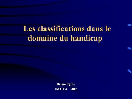 Les classifications dans le domaine du handicap Bruno Egron INSHEA 2006.