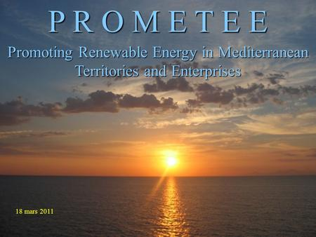 P R O M E T E E Promoting Renewable Energy in Mediterranean Territories and Enterprises 18 mars 2011.