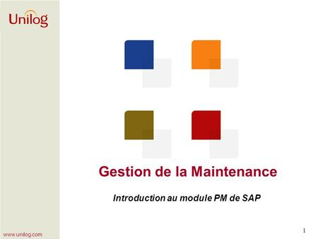 Www.unilog.com 1 Gestion de la Maintenance Introduction au module PM de SAP.
