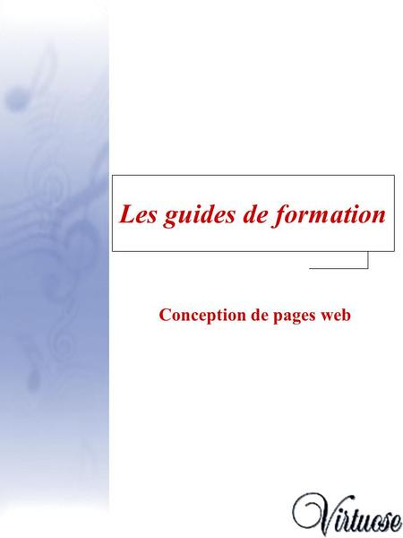 Les guides de formation Conception de pages web. Guide Virtuose - version enseignant2 Guide - Conception de pages web Introduction Introduction, p. 3.