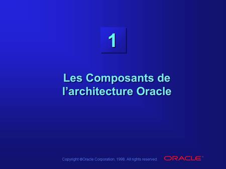 Copyright  Oracle Corporation, 1998. All rights reserved. 1 Les Composants de l'architecture Oracle.