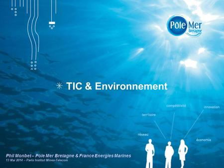 TIC & Environnement Phil Monbet – Pole Mer Bretagne & France Energies Marines 13 Mai 2014 – Paris Institut Mines-Telecom.