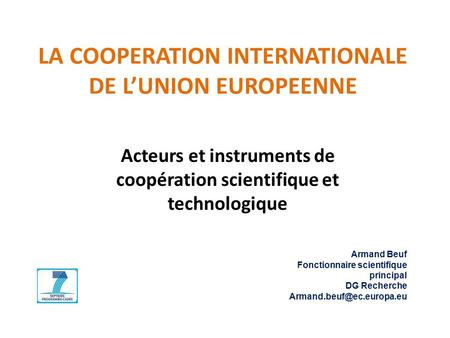 LA COOPERATION INTERNATIONALE DE L'UNION EUROPEENNE Acteurs et instruments de coopération scientifique et technologique Armand Beuf Fonctionnaire scientifique.