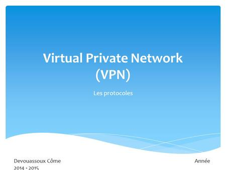 Virtual Private Network (VPN) Les protocoles Devouassoux CômeAnnée 2014 - 2015.