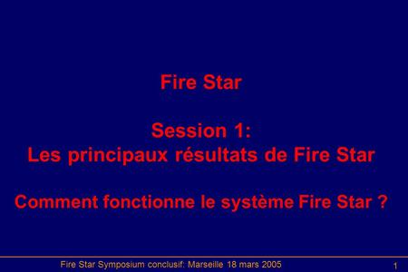 Fire Star Symposium conclusif: Marseille 18 mars 2005 1 Fire Star Session 1: Les principaux résultats de Fire Star Comment fonctionne le système Fire Star.
