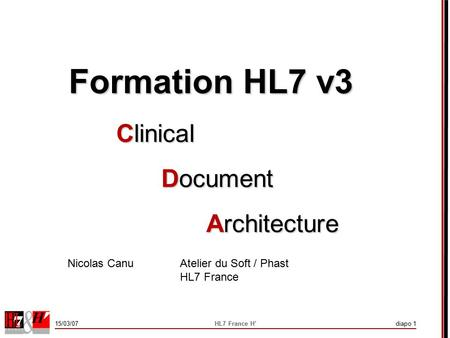 15/03/07HL7 France H'diapo 1 Formation HL7 v3 Clinical Document Architecture Nicolas Canu Atelier du Soft / Phast HL7 France.