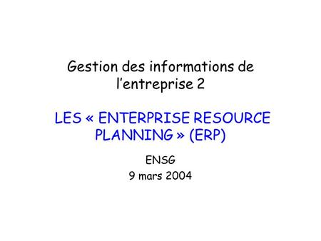 Gestion des informations de l'entreprise 2 LES « ENTERPRISE RESOURCE PLANNING » (ERP) ENSG 9 mars 2004.