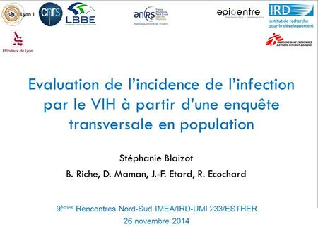 Evaluation de l'incidence de l'infection par le VIH à partir d'une enquête transversale en population Stéphanie Blaizot B. Riche, D. Maman, J.-F. Etard,