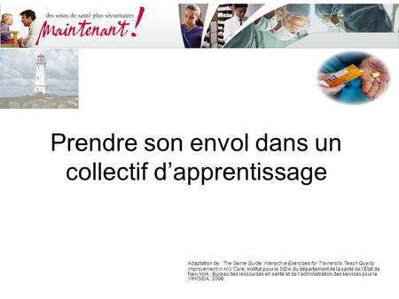 Prendre son envol dans un collectif d'apprentissage Adaptation de : The Game Guide: Interactive Exercises for Trainers to Teach Quality Improvement in.