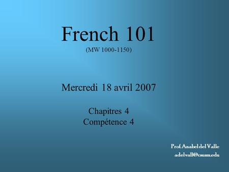 French 101 (MW 1000-1150) Mercredi 18 avril 2007 Chapitres 4 Compétence 4 Prof. Anabel del Valle