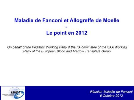 Réunion Maladie de Fanconi 6 Octobre 2012 Maladie de Fanconi et Allogreffe de Moelle - Le point en 2012 On behalf of the Pediatric Working Party & the.