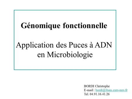 BORDI Christophe   Tel. 04.91.16.41.26 Génomique fonctionnelle Application des Puces à ADN en Microbiologie.