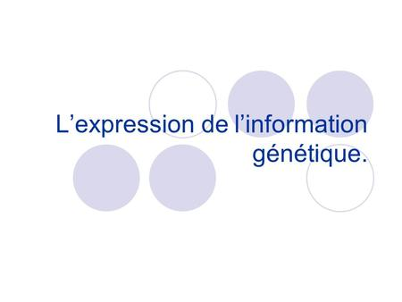 L'expression de l'information génétique.