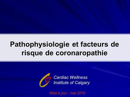 Pathophysiologie et facteurs de risque de coronaropathie Cardiac Wellness Institute of Calgary Mise à jour - mai 2010.