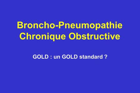 Broncho-Pneumopathie Chronique Obstructive GOLD : un GOLD standard ?