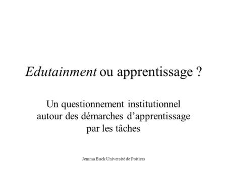 Jemma Buck Université de Poitiers Edutainment ou apprentissage ? Un questionnement institutionnel autour des démarches d'apprentissage par les tâches.