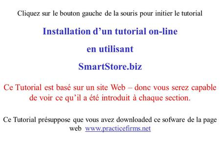 Installation d'un tutorial on-line en utilisant SmartStore.biz Ce Tutorial présuppose que vous avez downloaded ce sofware de la page web www.practicefirms.net.