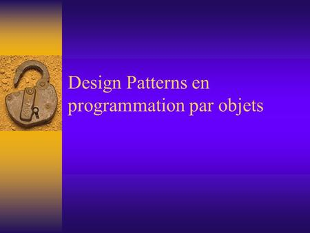Design Patterns en programmation par objets. Plan  Design patterns –De quoi s'agit-il? –Pourquoi faut-il les utiliser?  Design patterns essentiels 