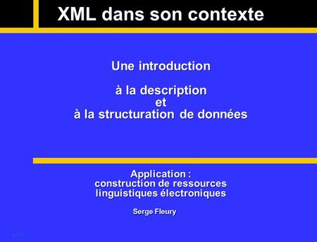 @ SF 2001 XML dans son contexte Une introduction à la description et à la structuration de données Application : construction de ressources linguistiques.