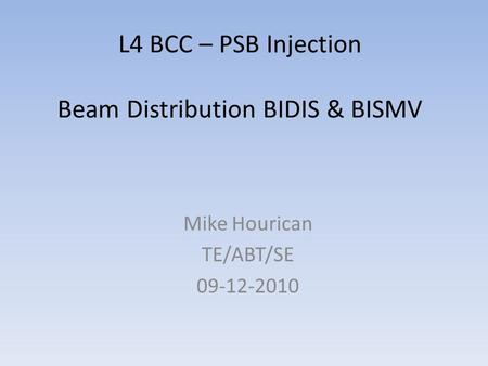 L4 BCC – PSB Injection Beam Distribution BIDIS & BISMV Mike Hourican TE/ABT/SE 09-12-2010.