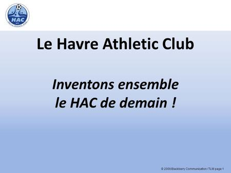 © 2009 Blackberry Communication / TLM page 1 Le Havre Athletic Club Inventons ensemble le HAC de demain !