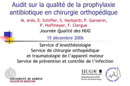 Audit sur la qualité de la prophylaxie antibiotique en chirurgie orthopédique M. Arès, E. Schiffer, S. Harbarth, P. Garnerin, P. Hoffmeyer, F. Clergue.