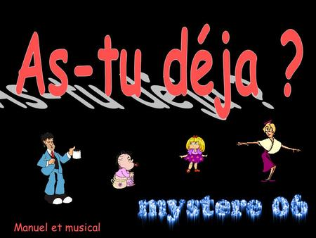 As-tu déja ? Manuel et musical.
