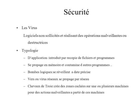 Sécurité Les Virus Logiciels non sollicités et réalisant des opérations malveillantes ou destructrices Typologie –D'application :introduit par recopie.