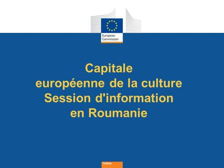 Date: in 12 pts Culture Capitale européenne de la culture Session d'information en Roumanie.