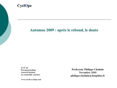 CyclOpe Automne 2009 : après le rebond, le doute CyclOpe European leading research Institute on commodity markets www.cercle-cyclope.com Professeur Philippe.