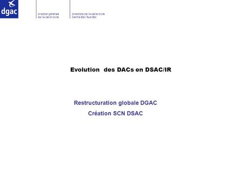 Direction générale de l'Aviation civile directions de l'Aviation civile Centre-Est / Sud-Est Evolution des DACs en DSAC/IR Restructuration globale DGAC.