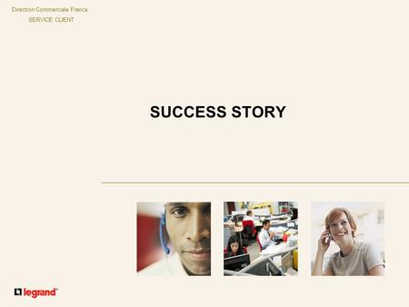 Direction Commerciale France SERVICE CLIENT SUCCESS STORY.