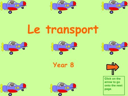 Le transport Year 8 Click on the arrow to go onto the next page.