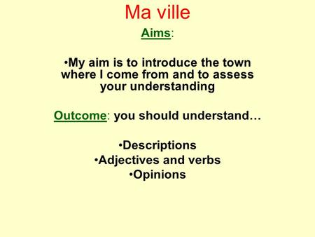 Ma ville Aims: My aim is to introduce the town where I come from and to assess your understanding Outcome: you should understand… Descriptions Adjectives.