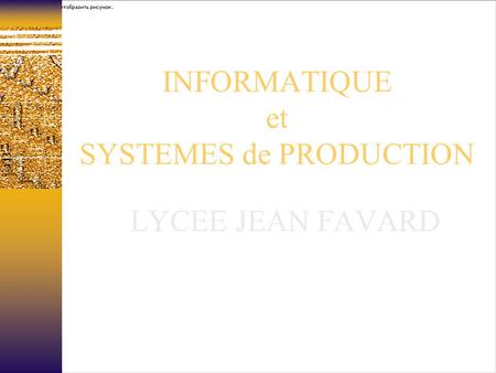 INFORMATIQUE et SYSTEMES de PRODUCTION LYCEE JEAN FAVARD.