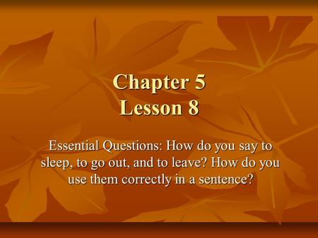 Chapter 5 Lesson 8 Essential Questions: How do you say to sleep, to go out, and to leave? How do you use them correctly in a sentence?