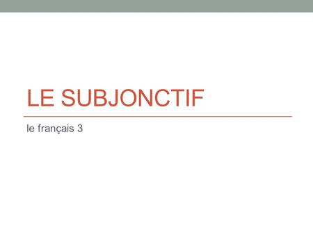 LE SUBJONCTIF le français 3. A MOOD… The INDICATIVE MOOD: express facts, describe reality The IMPERATIVE MOOD: commands The SUBJUNCTIVE MOOD: wishes,