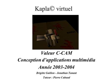 Kapla © virtuel Valeur C-CAM Conception d'applications multimédia Année 2003-2004 Brigitte Guillon - Jonathan Tanant Tuteur : Pierre Cubaud.